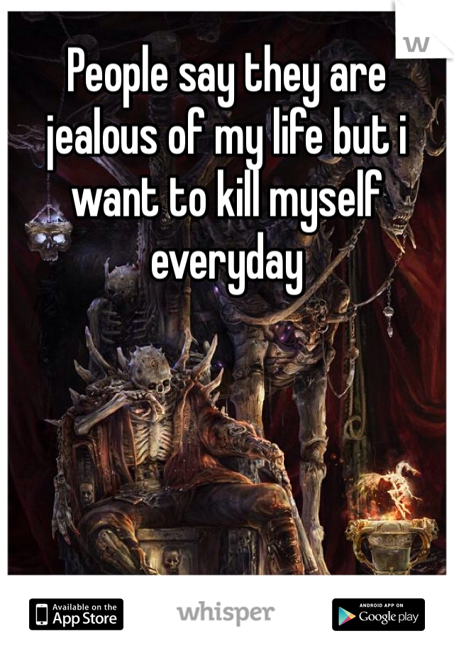 People say they are jealous of my life but i want to kill myself everyday