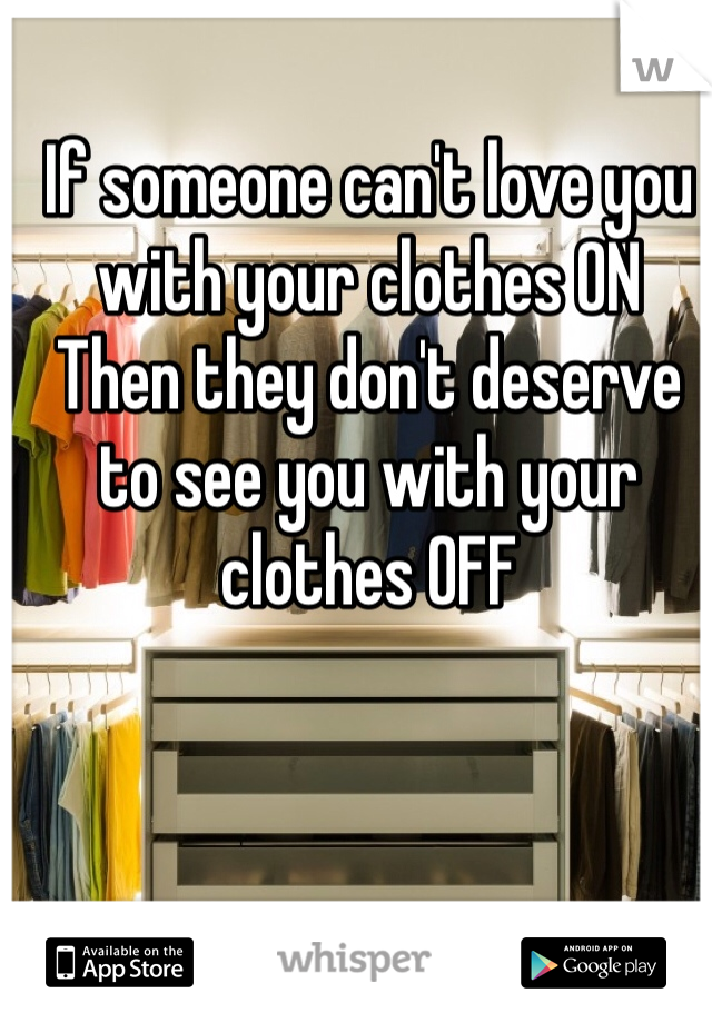 If someone can't love you with your clothes ON Then they don't deserve to see you with your clothes OFF