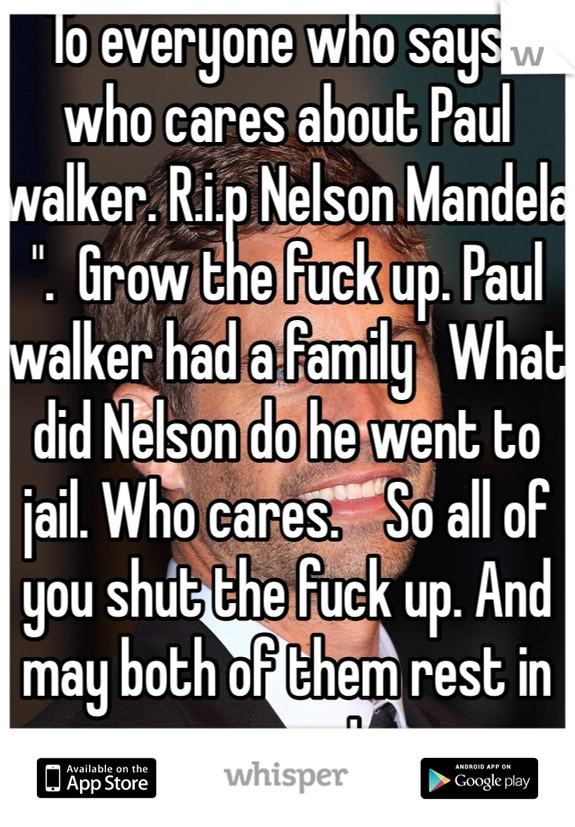 "To everyone who says "" who cares about Paul walker. R.i.p Nelson Mandela "".  Grow the fuck up. Paul walker had a family   What did Nelson do he went to jail. Who cares.    So all of you shut the fuck up. And may both of them rest in peace !"