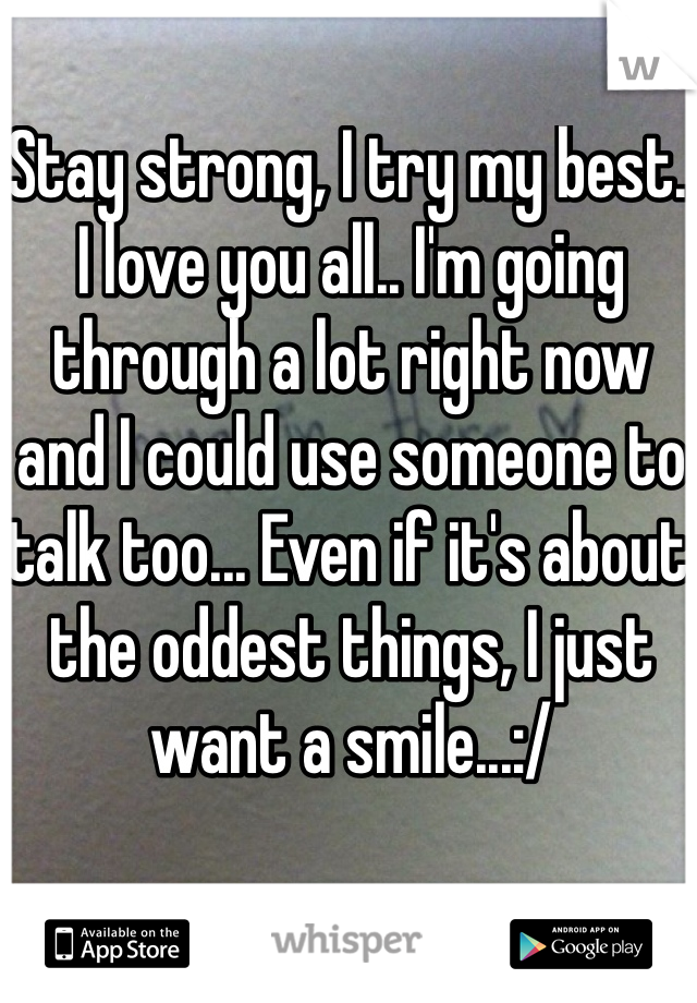 Stay strong, I try my best. I love you all.. I'm going through a lot right now and I could use someone to talk too... Even if it's about the oddest things, I just want a smile...:/
