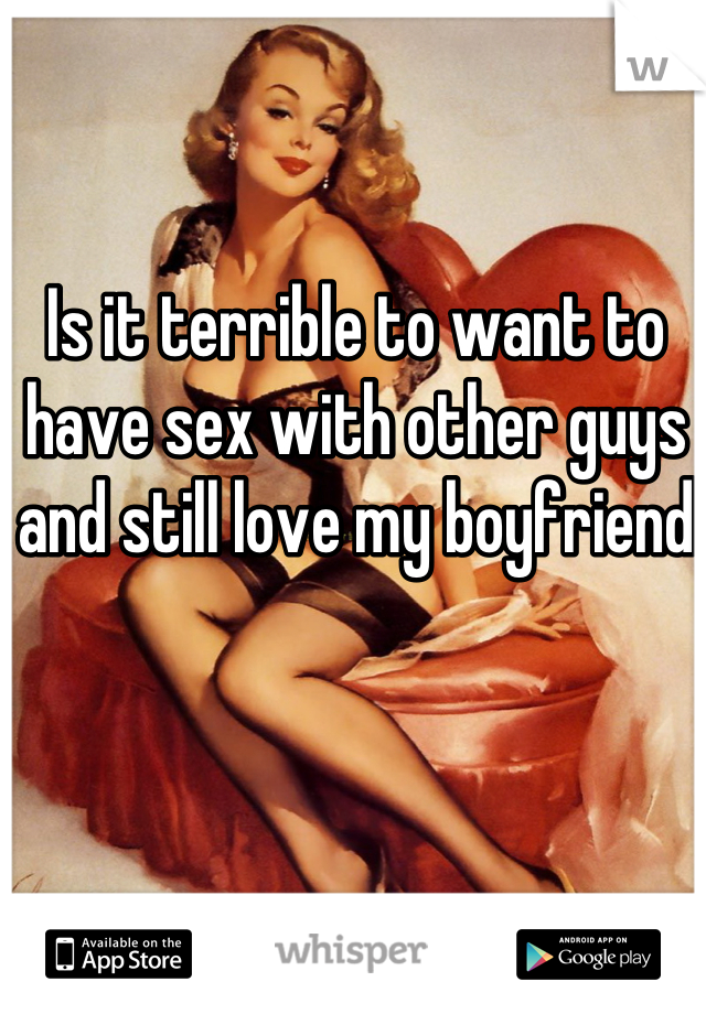 Is it terrible to want to have sex with other guys and still love my boyfriend
