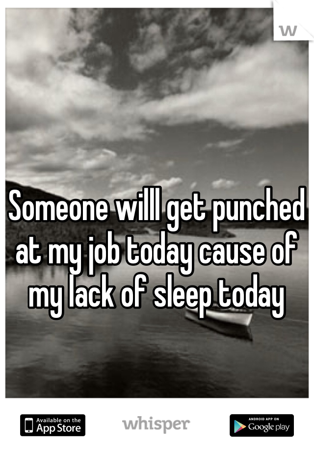 Someone willl get punched at my job today cause of my lack of sleep today