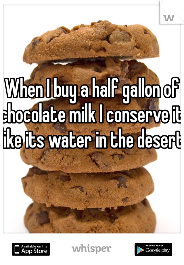 When I buy a half gallon of chocolate milk I conserve it like its water in the desert