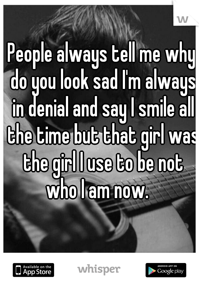 People always tell me why do you look sad I'm always in denial and say I smile all the time but that girl was the girl I use to be not who I am now.
