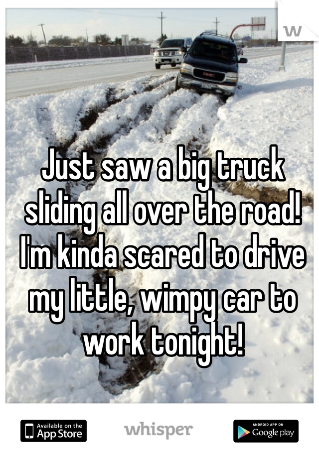 Just saw a big truck sliding all over the road! I'm kinda scared to drive my little, wimpy car to work tonight!
