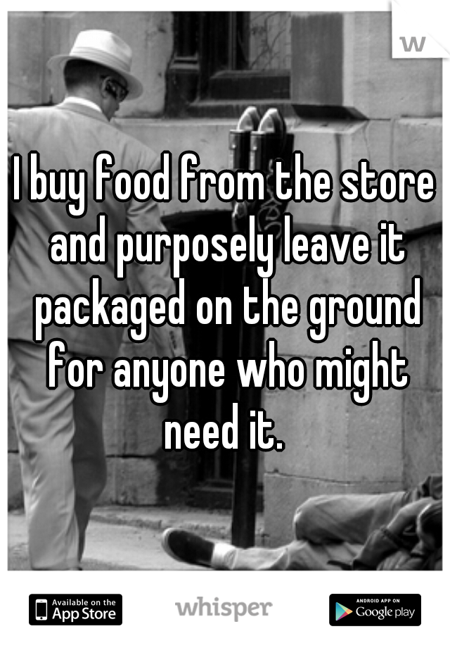 I buy food from the store and purposely leave it packaged on the ground for anyone who might need it.