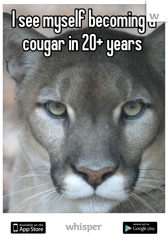 I see myself becoming a cougar in 20+ years