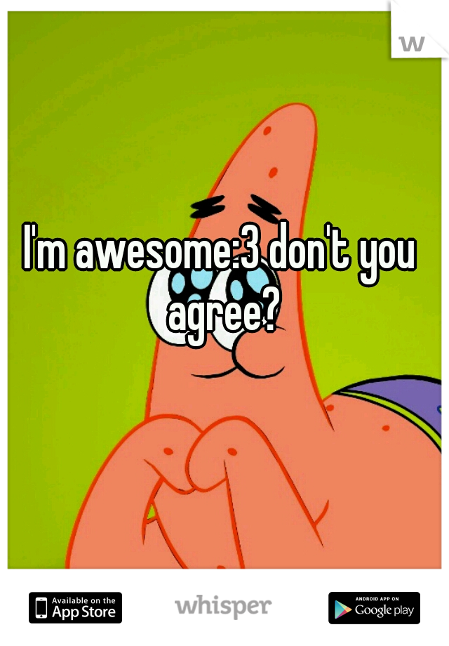 I'm awesome:3 don't you agree?