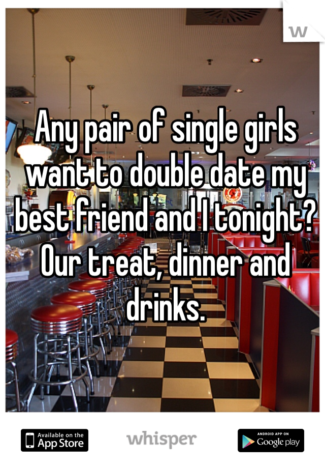 Any pair of single girls want to double date my best friend and I tonight? Our treat, dinner and drinks.