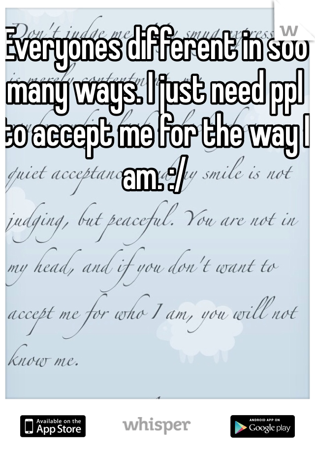 Everyones different in soo many ways. I just need ppl to accept me for the way I am. :/