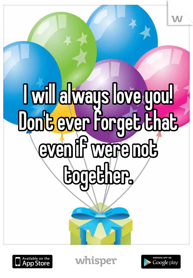 I will always love you! Don't ever forget that even if were not together.