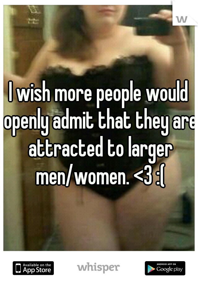 I wish more people would openly admit that they are attracted to larger men/women. <3 :(