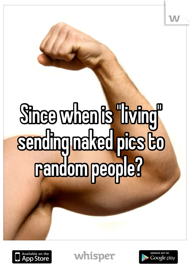"Since when is ""living"" sending naked pics to random people?"