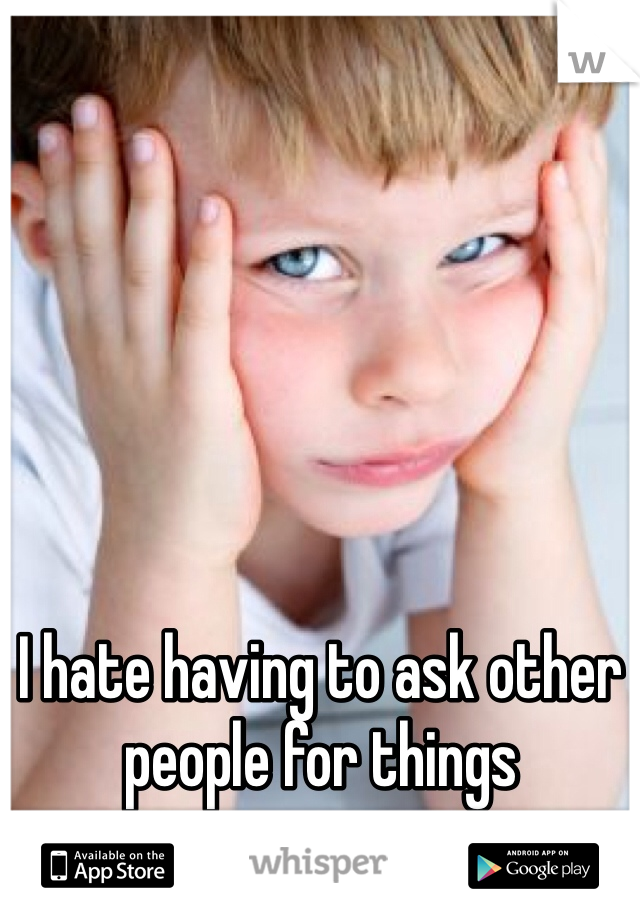 I hate having to ask other people for things