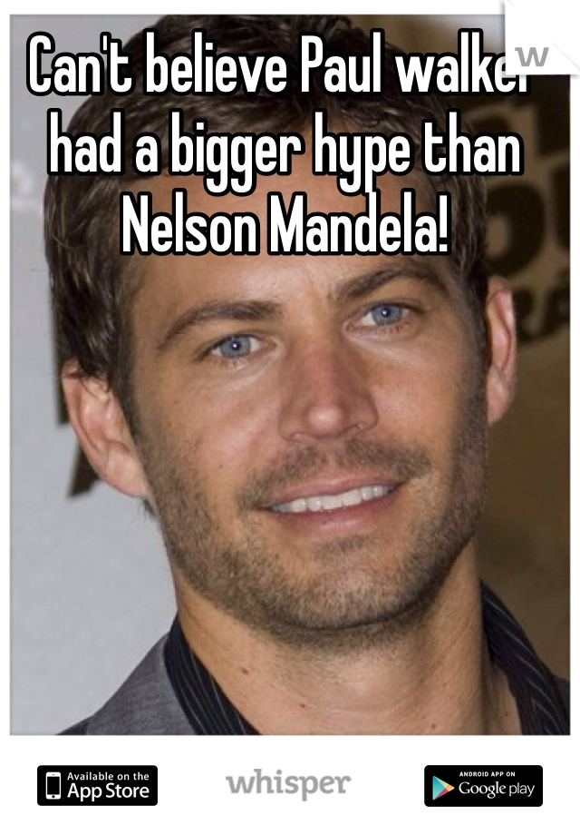 Can't believe Paul walker had a bigger hype than Nelson Mandela!