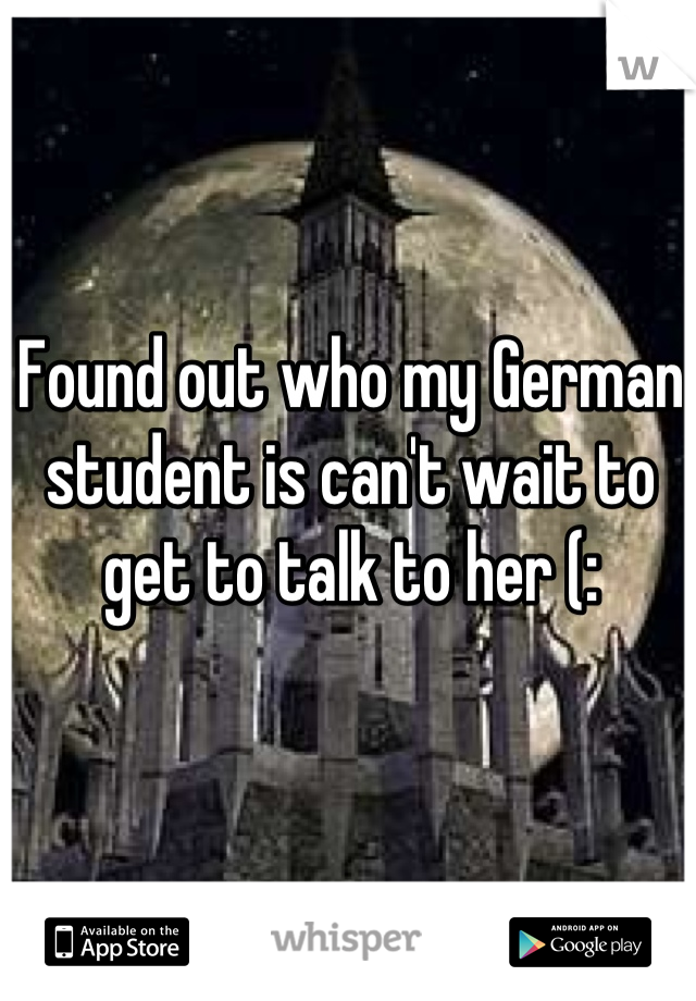 Found out who my German student is can't wait to get to talk to her (: