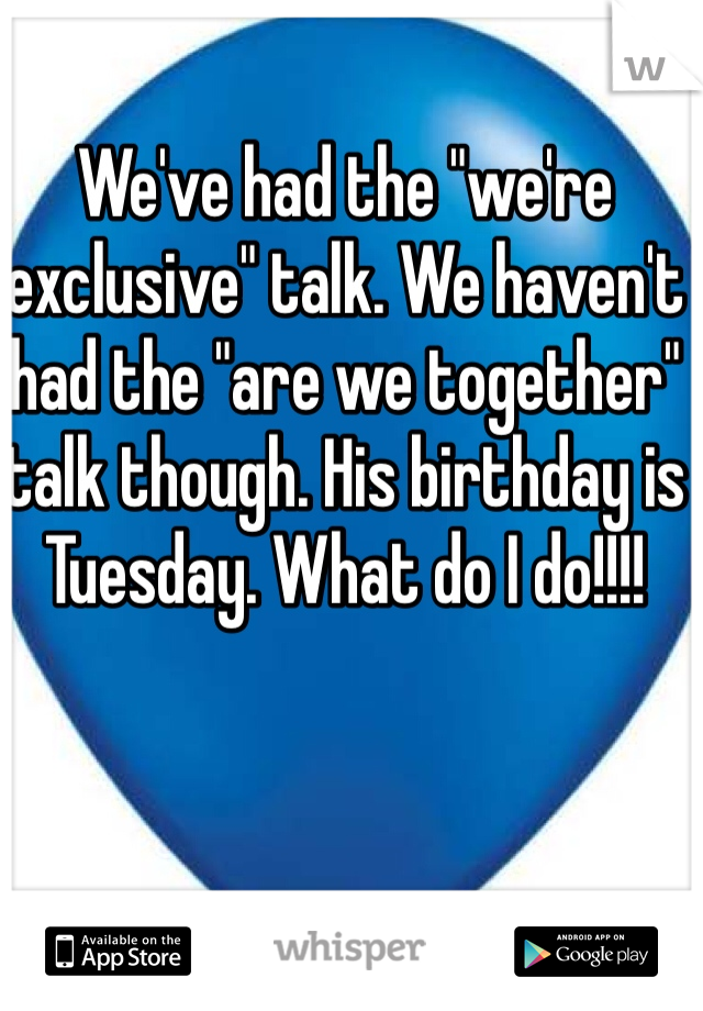 "We've had the ""we're exclusive"" talk. We haven't had the ""are we together"" talk though. His birthday is Tuesday. What do I do!!!!"