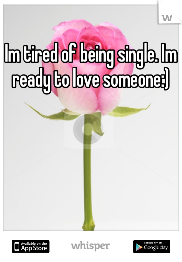 Im tired of being single. Im ready to love someone:)