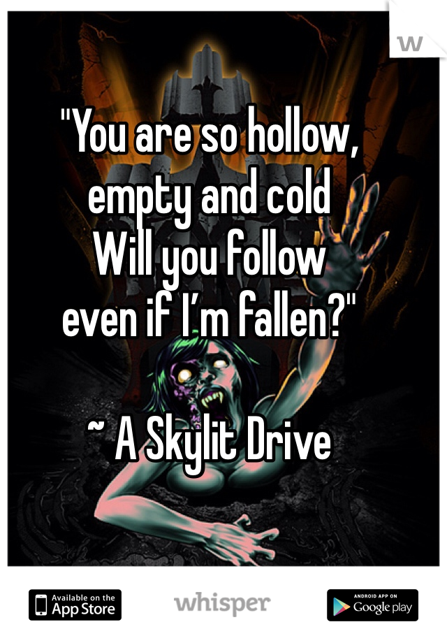 """You are so hollow, empty and cold  Will you follow even if I'm fallen?""  ~ A Skylit Drive"