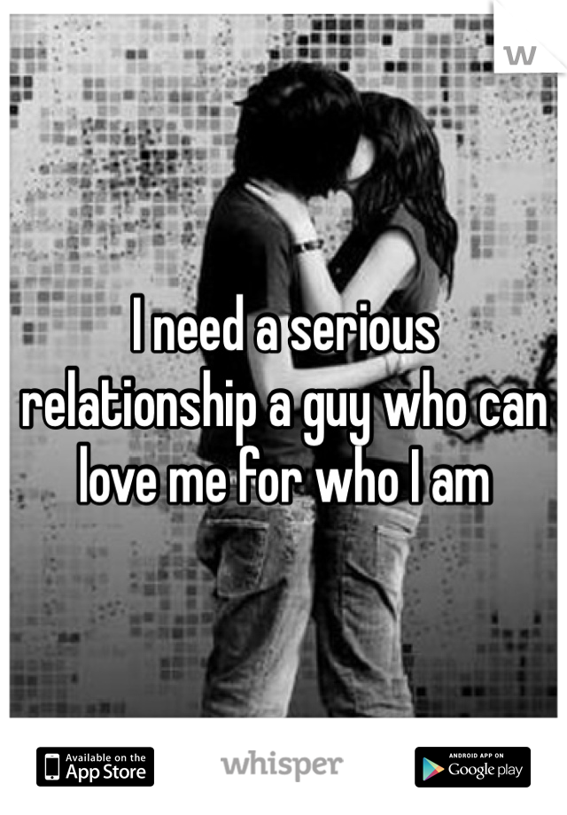 I need a serious relationship a guy who can love me for who I am