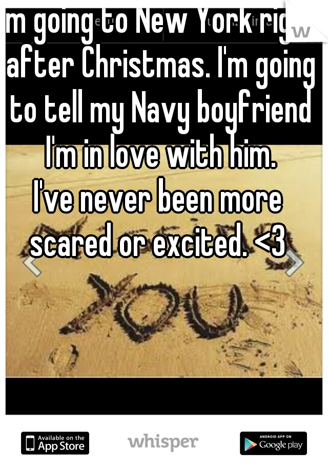 I'm going to New York right after Christmas. I'm going to tell my Navy boyfriend I'm in love with him. I've never been more scared or excited. <3