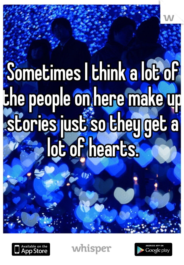 Sometimes I think a lot of the people on here make up stories just so they get a lot of hearts.