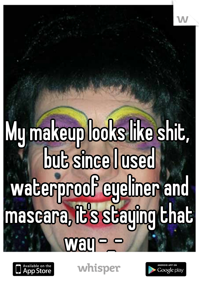 My makeup looks like shit, but since I used waterproof eyeliner and mascara, it's staying that way -_-