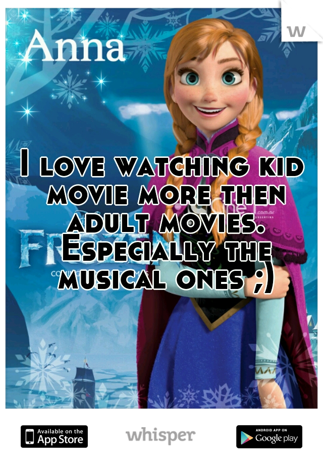 I love watching kid movie more then adult movies. Especially the musical ones ;)