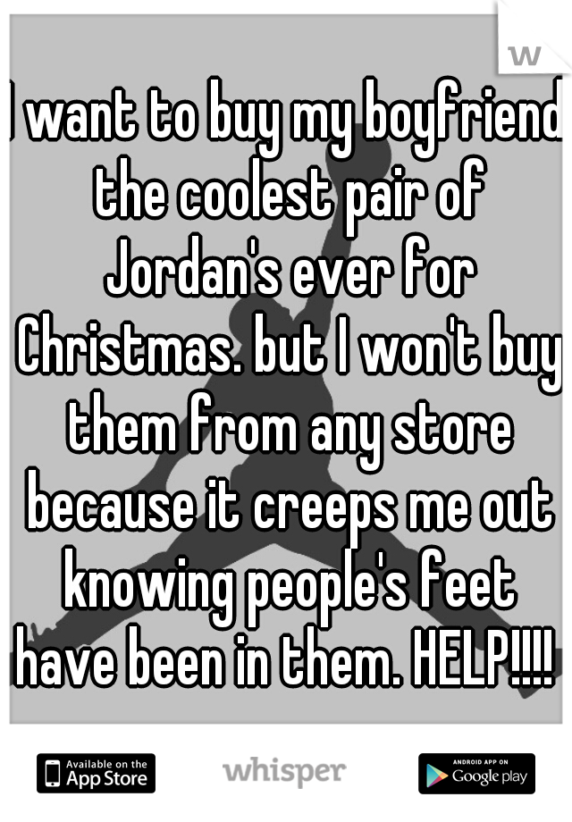 I want to buy my boyfriend the coolest pair of Jordan's ever for Christmas. but I won't buy them from any store because it creeps me out knowing people's feet have been in them. HELP!!!!