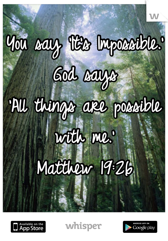 You say 'It's Impossible.' God says  'All things are possible with me.'  Matthew 19:26