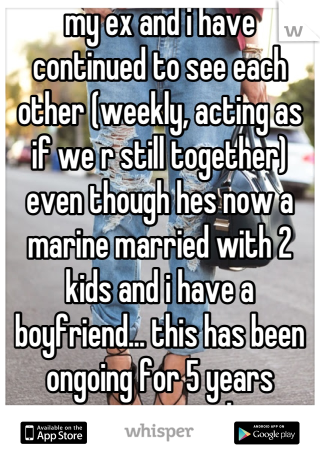 my ex and i have continued to see each other (weekly, acting as if we r still together) even though hes now a marine married with 2 kids and i have a boyfriend... this has been ongoing for 5 years now............ ugh.
