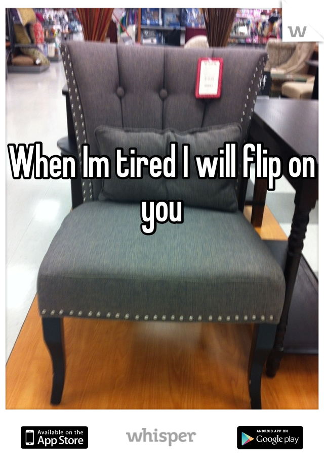 When Im tired I will flip on you