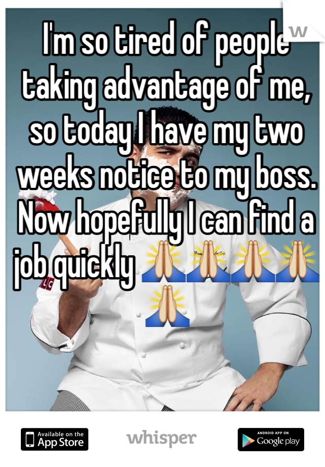 I'm so tired of people taking advantage of me, so today I have my two weeks notice to my boss. Now hopefully I can find a job quickly 🙏🙏🙏🙏🙏