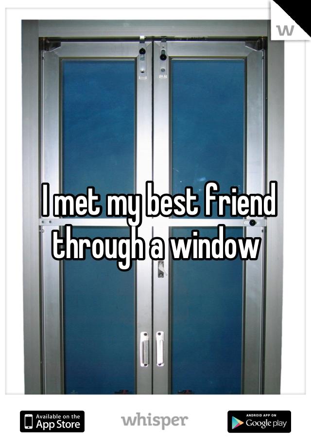 I met my best friend through a window