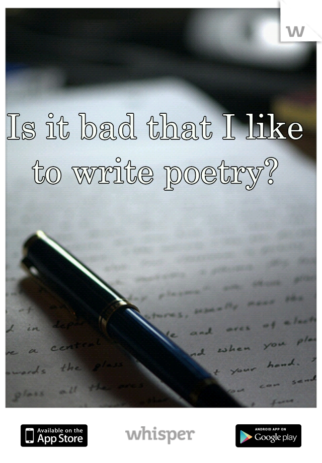 Is it bad that I like to write poetry?
