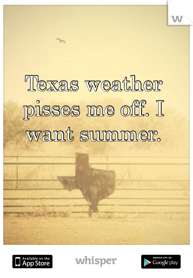 Texas weather pisses me off. I want summer.