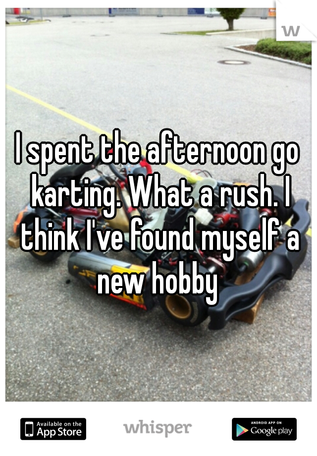I spent the afternoon go karting. What a rush. I think I've found myself a new hobby