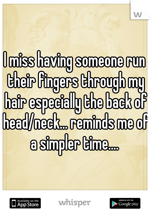 I miss having someone run their fingers through my hair especially the back of head/neck... reminds me of a simpler time....