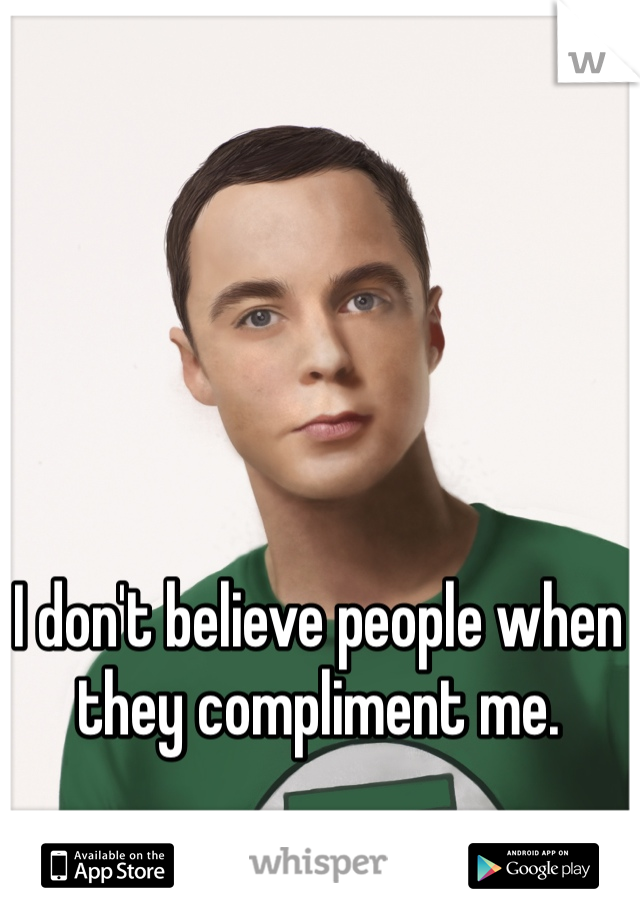 I don't believe people when they compliment me.