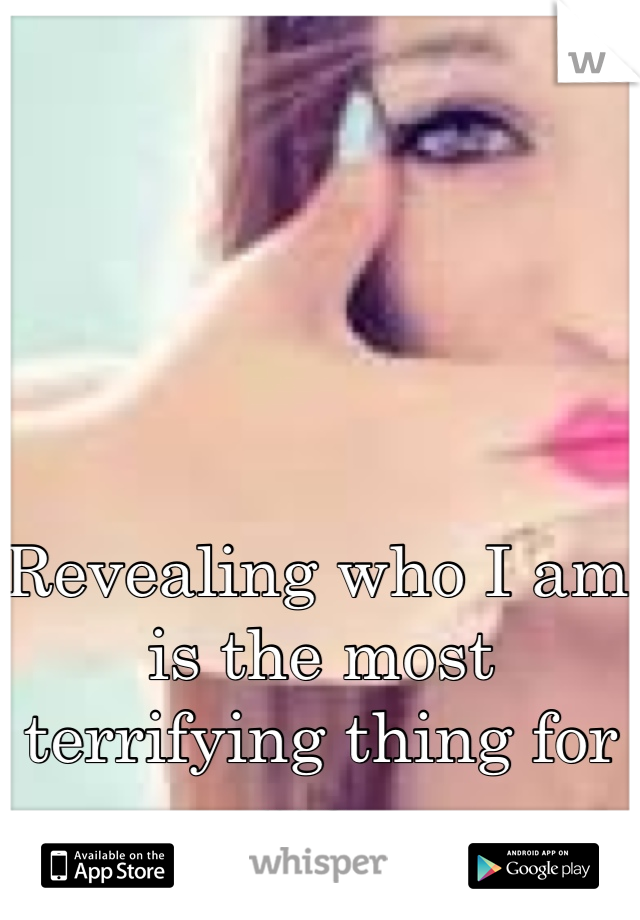 Revealing who I am is the most terrifying thing for me..