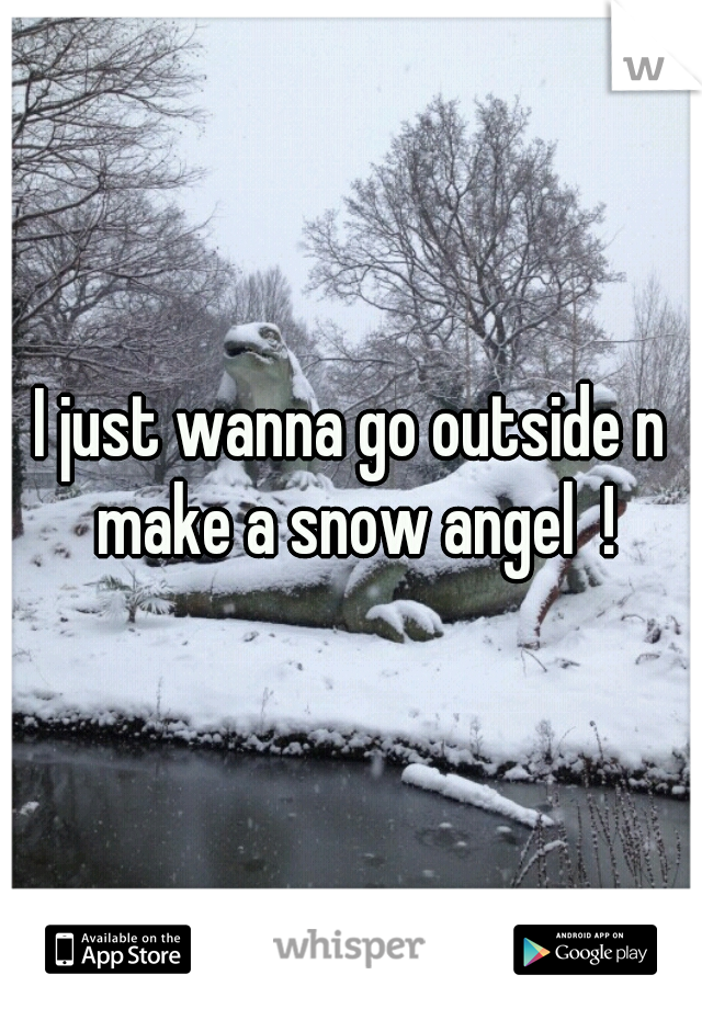 I just wanna go outside n make a snow angel  !