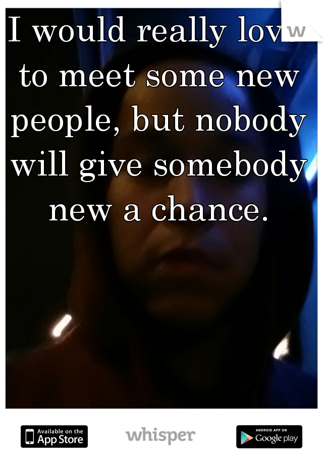 I would really love to meet some new people, but nobody will give somebody new a chance.