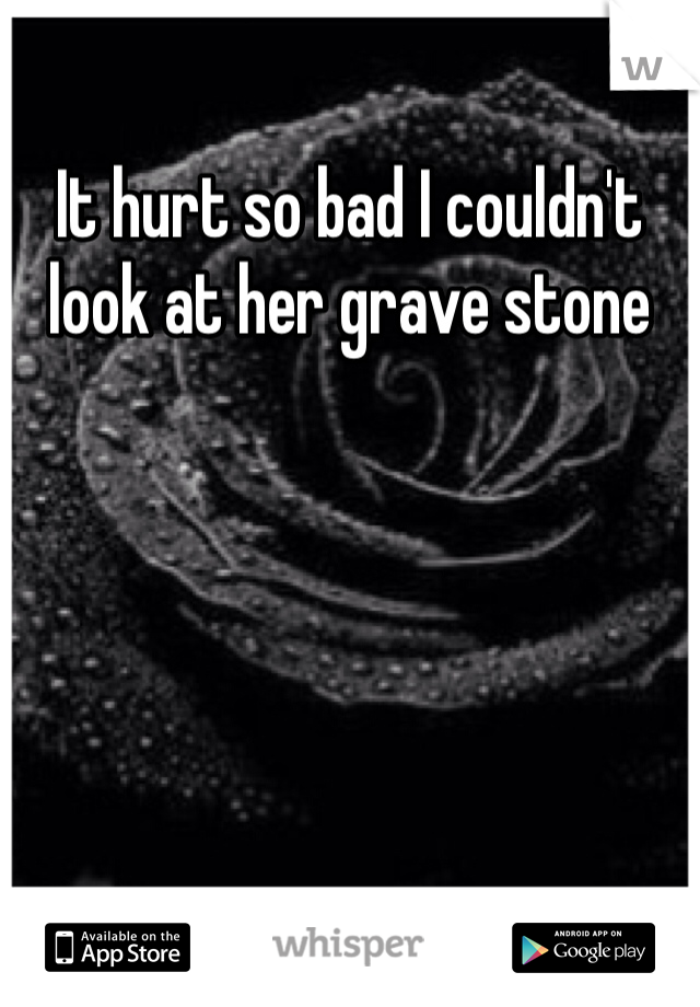It hurt so bad I couldn't look at her grave stone