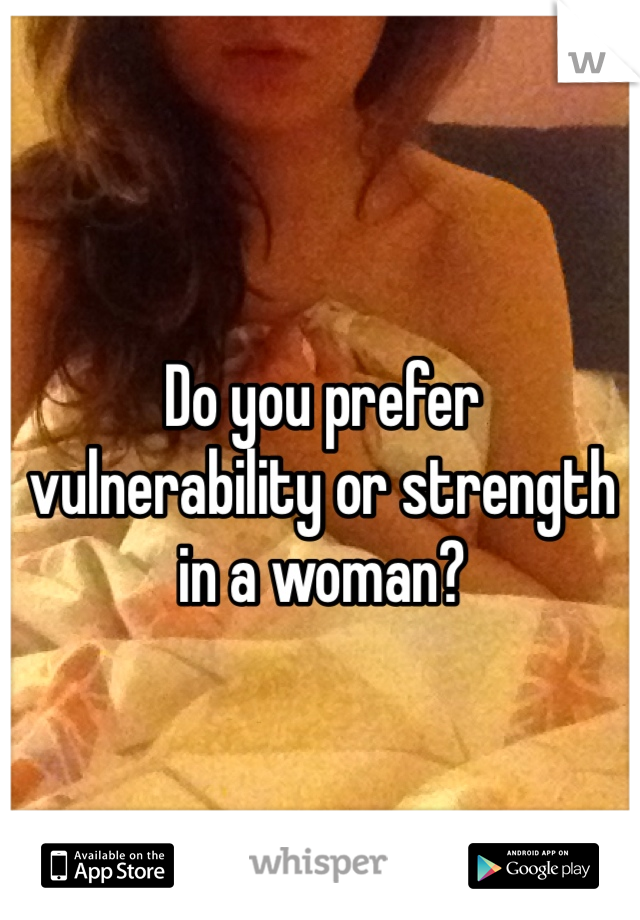 Do you prefer vulnerability or strength in a woman?