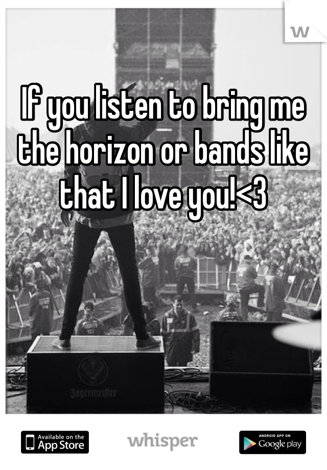 If you listen to bring me the horizon or bands like that I love you!<3