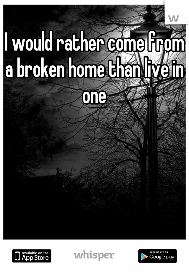 I would rather come from a broken home than live in one