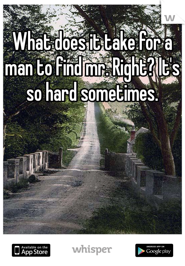 What does it take for a man to find mr. Right? It's so hard sometimes.