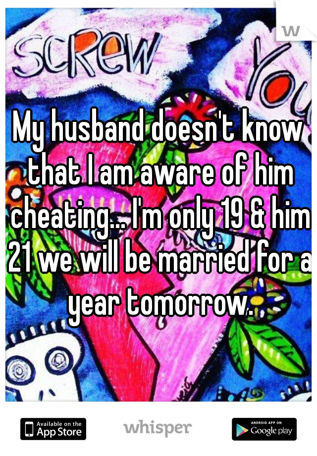 My husband doesn't know that I am aware of him cheating... I'm only 19 & him 21 we will be married for a year tomorrow.