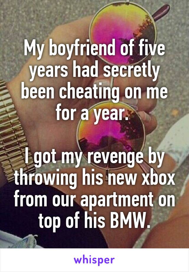 My boyfriend of five years had secretly been cheating on me for a year.   I got my revenge by throwing his new xbox from our apartment on top of his BMW.
