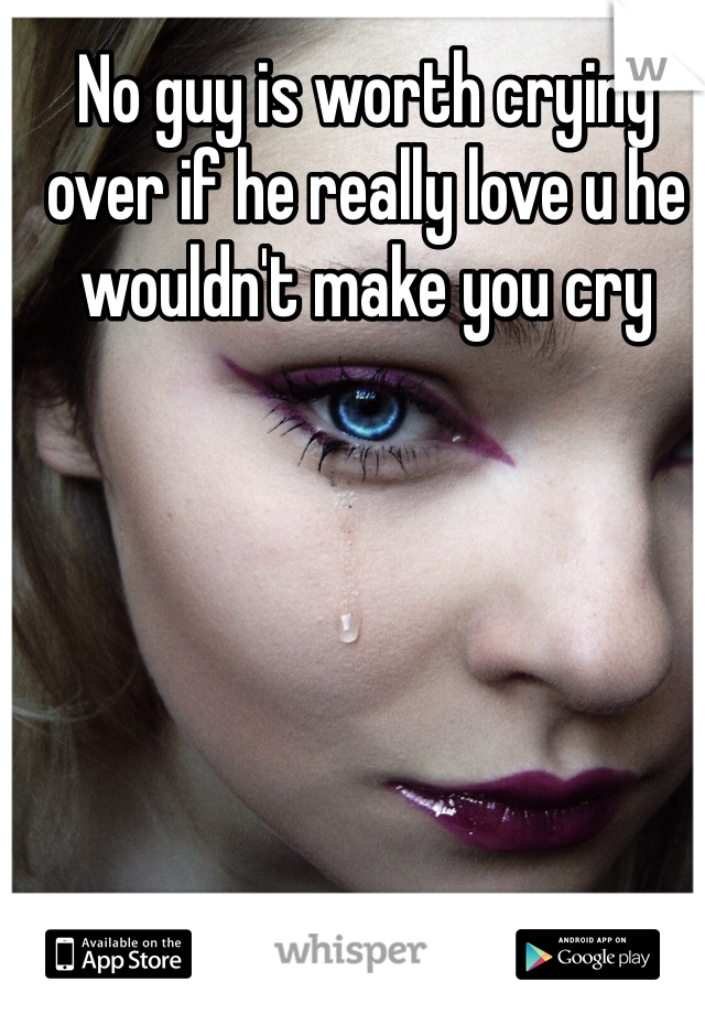 No guy is worth crying over if he really love u he wouldn't make you cry
